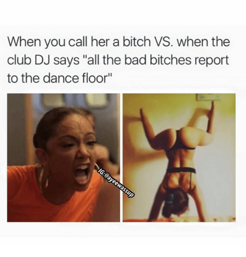 "Bad, Bad Bitch, and Bitch: When you call her a bitch VS. when the  club DJ says ""all the bad bitches report  to the dance floor"""