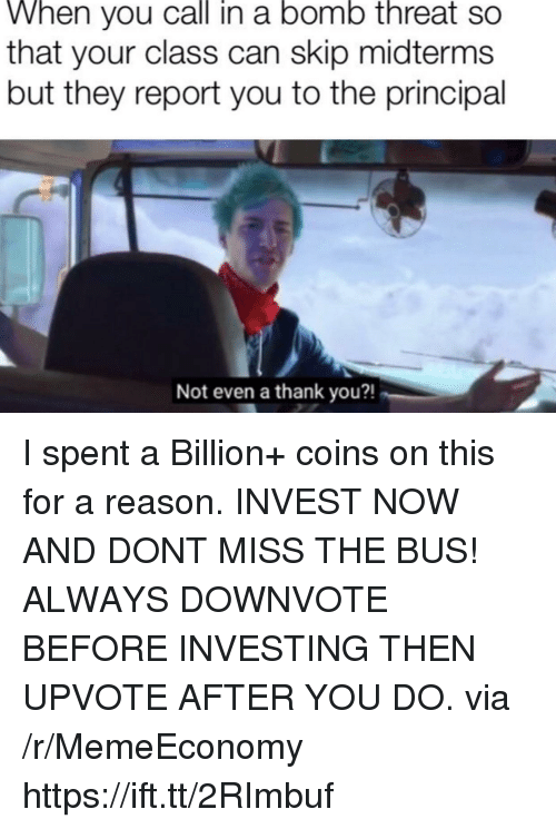 investing: When you call in a bomo threat so  that your class can skip midterms  but they report you to the principal  Not even a thank you?! I spent a Billion+ coins on this for a reason. INVEST NOW AND DONT MISS THE BUS! ALWAYS DOWNVOTE BEFORE INVESTING THEN UPVOTE AFTER YOU DO. via /r/MemeEconomy https://ift.tt/2RImbuf