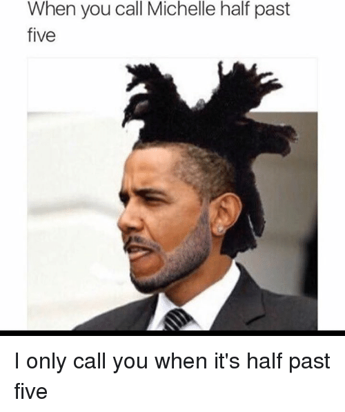 Five, Half Past Five, and Past: When you call Michelle half past  five I only call you when it's half past five