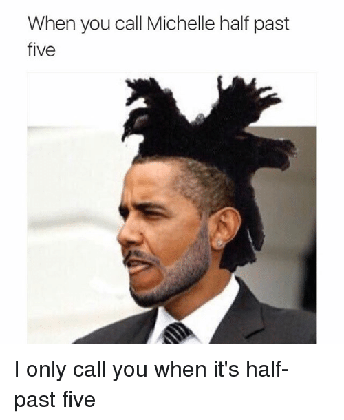 Funny, Memes, and Half Past Five: When you call Michelle half past  five I only call you when it's half-past five