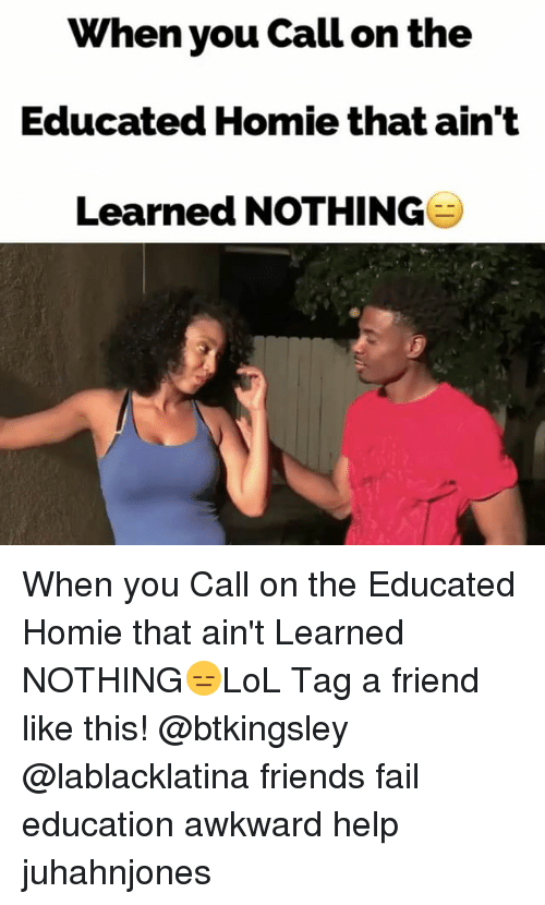 Memes, 🤖, and Fails: When you call on the  Educated Homie that ain't  Learned NOTHING When you Call on the Educated Homie that ain't Learned NOTHING😑LoL Tag a friend like this! @btkingsley @lablacklatina friends fail education awkward help juhahnjones