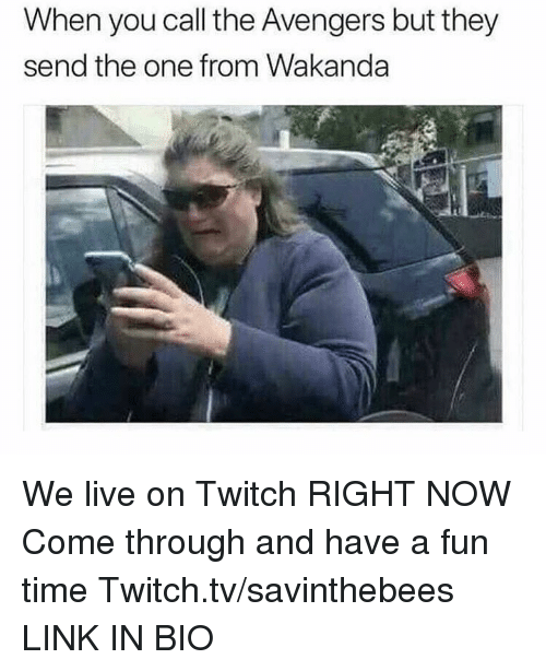 Twitch Tv: When you call the Avengers but they  send the one from Wakanda We live on Twitch RIGHT NOW  Come through and have a fun time  Twitch.tv/savinthebees LINK IN BIO