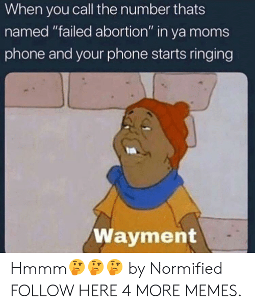 """Ya Moms: When you call the number thats  named """"failed abortion"""" in ya moms  phone and your phone starts ringing  Wayment Hmmm🤔🤔🤔 by Normified FOLLOW HERE 4 MORE MEMES."""