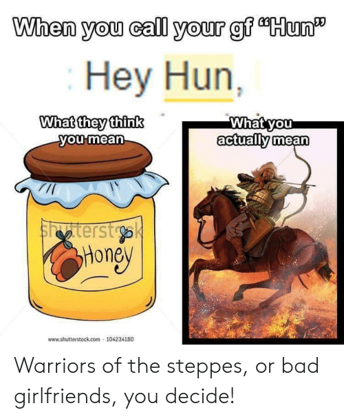 """shutterstock: When you call your gf """"Hun'  Hey Hun  What they thinkWhatyou  oumean  actually mean  tterst  Hone  www.shutterstock.com 104234180 Warriors of the steppes, or bad girlfriends, you decide!"""