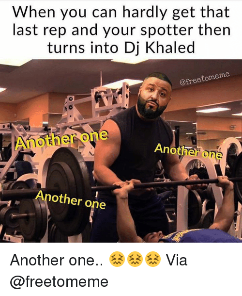 Another One, DJ Khaled, and Khaled: When you can hardly get that  last rep and your spotter then  turns into Dj Khaled  @freetomeme  Another one  Another o  ne  Another one Another one.. 😖😖😖  Via @freetomeme
