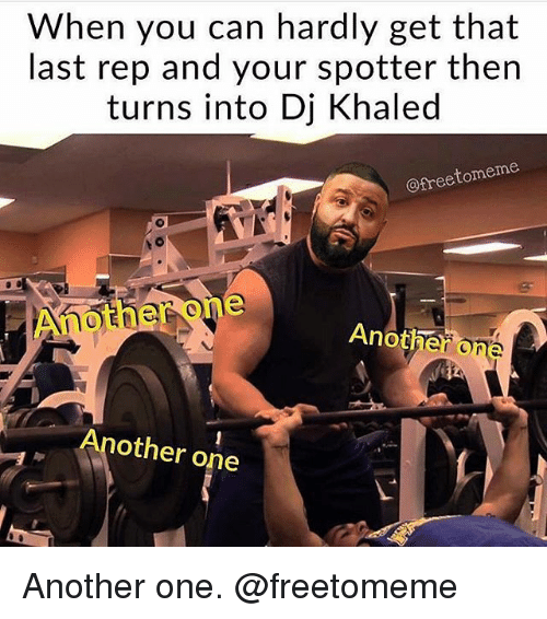 Another One, DJ Khaled, and Gym: When you can hardly get that  last rep and your spotter then  turns into Dj Khaled  @freetomeme  Another one  Another c  Another one Another one. @freetomeme