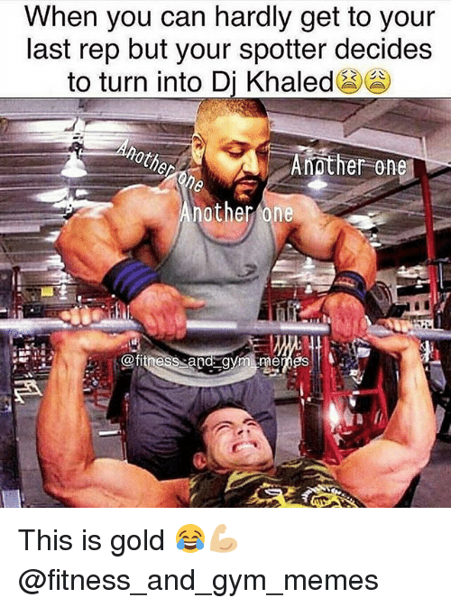 Another One, DJ Khaled, and Gym: When you can hardly get to your  last rep but your spotter decides  to turn into Dj Khaled  Another One  nother one  titness a This is gold 😂💪🏼 @fitness_and_gym_memes