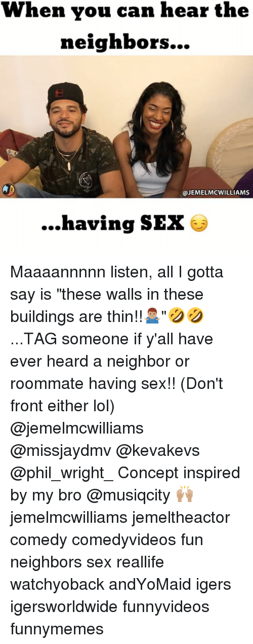 """Lol, Memes, and Roommate: When you can hear the  neighbors  @JEMEL MCWILLIAMS  ...having SEX Maaaannnnn listen, all I gotta say is """"these walls in these buildings are thin!!🤷🏽♂️""""🤣🤣...TAG someone if y'all have ever heard a neighbor or roommate having sex!! (Don't front either lol) @jemelmcwilliams @missjaydmv @kevakevs @phil_wright_ Concept inspired by my bro @musiqcity 🙌🏽 jemelmcwilliams jemeltheactor comedy comedyvideos fun neighbors sex reallife watchyoback andYoMaid igers igersworldwide funnyvideos funnymemes"""