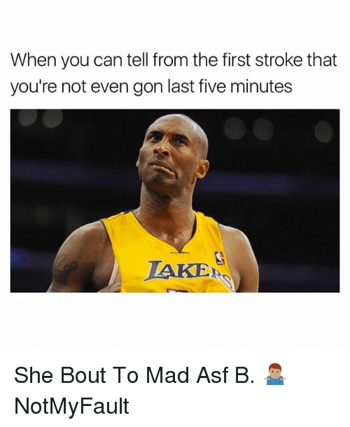 Dank Memes, Mad, and Stroke: When you can tell from the first stroke that  you're not even gon last five minutes  TAKE She Bout To Mad Asf B. 🤷🏽‍♂️ NotMyFault