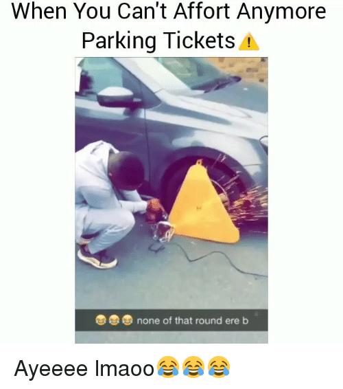 Ayeeee: When You Can't Affort Anymore  Parking Tickets 4  none of that round ere b Ayeeee lmaoo😂😂😂