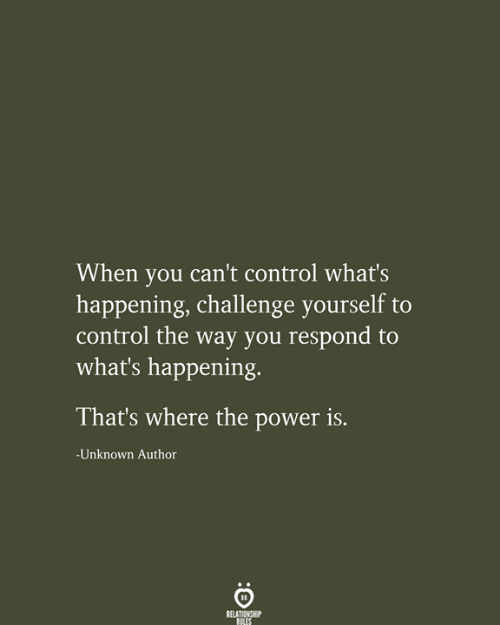 what's happening: When you can't control what's  happening, challenge yourself to  control the way you respond to  what's happening  That's where the power is.  -Unknown Author  RELATIONSHIP  RILES
