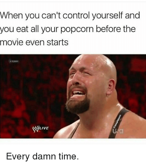 Control, Movie, and Popcorn: When you can't control yourself and  you eat all your popcorn before the  movie even starts  RAW  WILIVE Every damn time.