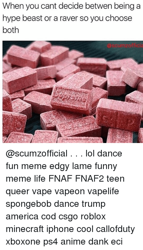 Spongebob Dance: When you cant decide betwen being a  hype beast or a raver so you choose  both  scurnzotfica @scumzofficial . . . lol dance fun meme edgy lame funny meme life FNAF FNAF2 teen queer vape vapeon vapelife spongebob dance trump america cod csgo roblox minecraft iphone cool callofduty xboxone ps4 anime dank eci