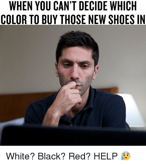 Thoses: WHEN YOU CAN'T DECIDE WHICH  COLOR TO BUY THOSE NEW SHOES IN White? Black? Red? HELP 😰