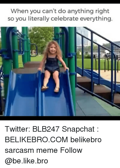 Be Like, Meme, and Memes: When you can't do anything right  so you literally celebrate everything. Twitter: BLB247 Snapchat : BELIKEBRO.COM belikebro sarcasm meme Follow @be.like.bro