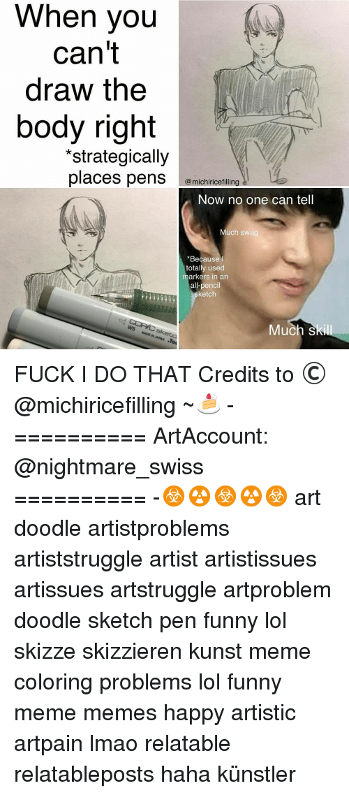 Meme Happy: When you  can't  draw the  body right  *strategically  places pens  @michiricefilling a  Now no one can tell  Much swag  Because I  totally used  arkers in an  all-pencil  sketch  Much S FUCK I DO THAT Credits to ©@michiricefilling ~🍰 - ========== ArtAccount: @nightmare_swiss ========== -☣☢☣☢☣ art doodle artistproblems artiststruggle artist artistissues artissues artstruggle artproblem doodle sketch pen funny lol skizze skizzieren kunst meme coloring problems lol funny meme memes happy artistic artpain lmao relatable relatableposts haha künstler