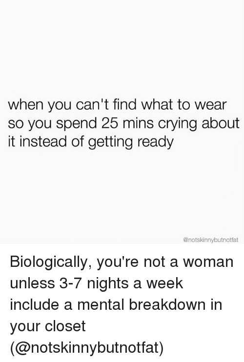 Crying, Girl Memes, and Woman: when you can't find what to wear  so you spend 25 mins crying about  it instead of getting ready  @notskinnybutnotfat Biologically, you're not a woman unless 3-7 nights a week include a mental breakdown in your closet (@notskinnybutnotfat)