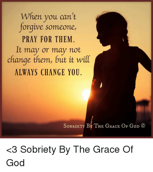 God, Memes, and Change: When you can't  forgive someone,  PRAY FOR THEM  It may or may not  change them, but it wilT  ALWAYS CHANGE YOU.  OBRIETY  BY THE GRACE OF GoD <3 Sobriety By The Grace Of God