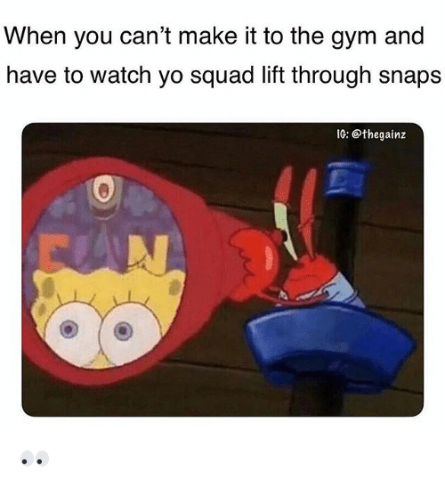 Gym, Memes, and Squad: When you can't make it to the gym and  have to watch yo squad lift through snaps  IG: @thegainz 👀
