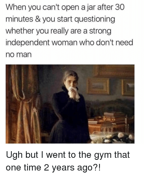 Gym, Time, and Girl Memes: When you can't open a jar after 30  minutes & you start questioning  whether you really are a strong  independent woman who don't need  no man Ugh but I went to the gym that one time 2 years ago?!