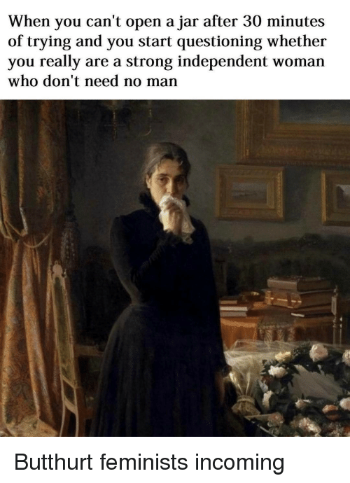 Butthurt, Classical Art, and Ares: When you can't open a jar after 30 minutes  of trying and you start questioning whether  you really are a strong independent woman  who don't need no man Butthurt feminists incoming