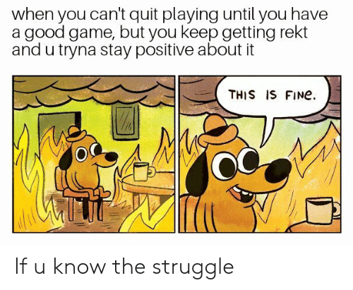 Quit Playing: when you can't quit playing until you have  a good game, but you keep getting rekt  and u tryna stay positive about it  THIS IS FINe  OC If u know the struggle