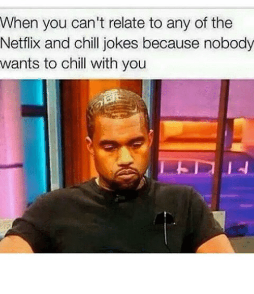 Jokes: When you can't relate to any of the  Netflix and chill jokes because nobody  wants to chill with you 