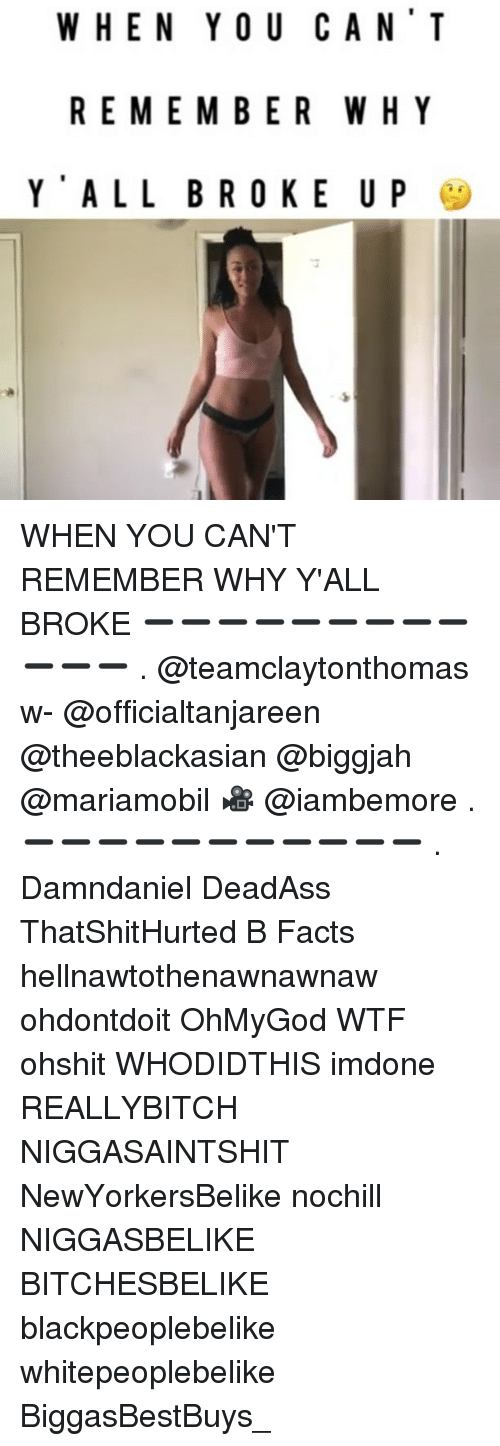 Facts, Memes, and Wtf: WHEN YOU CAN'T  REMEMBER WHY  Y ALL BROKE U P WHEN YOU CAN'T REMEMBER WHY Y'ALL BROKE ➖➖➖➖➖➖➖➖➖➖➖➖ . @teamclaytonthomas w- @officialtanjareen @theeblackasian @biggjah @mariamobil 🎥 @iambemore . ➖➖➖➖➖➖➖➖➖➖➖ . Damndaniel DeadAss ThatShitHurted B Facts hellnawtothenawnawnaw ohdontdoit OhMyGod WTF ohshit WHODIDTHIS imdone REALLYBITCH NIGGASAINTSHIT NewYorkersBelike nochill NIGGASBELIKE BITCHESBELIKE blackpeoplebelike whitepeoplebelike BiggasBestBuys_
