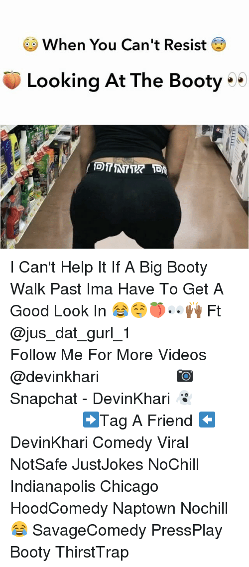 Booty, Chicago, and Memes: When You Can't Resist  Looking At The Booty I Can't Help It If A Big Booty Walk Past Ima Have To Get A Good Look In 😂🤤🍑👀🙌🏾 Ft @jus_dat_gurl_1 ━━━━━━━━━━━━━━━ Follow Me For More Videos @devinkhari ━━━━━━━━━━━━━━━ 📷 Snapchat - DevinKhari 👻 ━━━━━━━━━━━━━━━ ➡️Tag A Friend ⬅️ DevinKhari Comedy Viral NotSafe JustJokes NoChill Indianapolis Chicago HoodComedy Naptown Nochill 😂 SavageComedy PressPlay Booty ThirstTrap ━━━━━━━━━━━━━━━