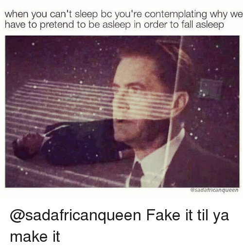 Fake It: when you can't sleep bc you're contemplating why we  have to pretend to be asleep in order to fall asleep  sadafricanqueen @sadafricanqueen Fake it til ya make it