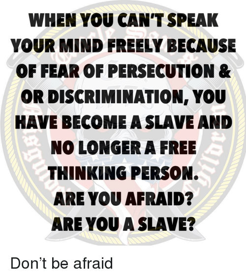 persecution: WHEN YOU CAN'T SPEAK  YOUR MIND FREELY BECAUSE  OF FEAR OF PERSECUTION &  OR DISCRIMINATION, YOU  HAVE BECOME A SLAVE AND  NO LONGER A FREE  THINKING PERSON.  ARE YOU AFRAID?  ARE YOU A SLAVE? Don't be afraid