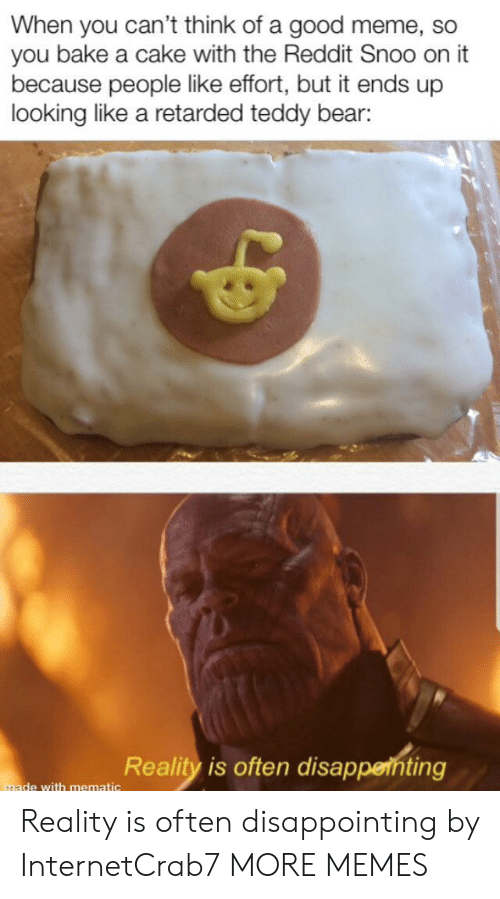 Good Meme: When you can't think of a good meme, so  you bake a cake with the Reddit Snoo on it  because people like effort, but it ends up  looking like a retarded teddy bear:  Reality is often disappenting  made with mematic Reality is often disappointing by InternetCrab7 MORE MEMES
