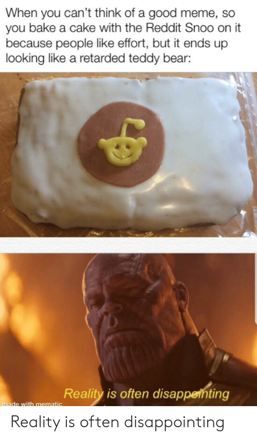 snoo: When you can't think of a good meme, so  you bake a cake with the Reddit Snoo on it  because people like effort, but it ends up  looking like a retarded teddy bear:  Reality is often disappenting  made with mematic Reality is often disappointing