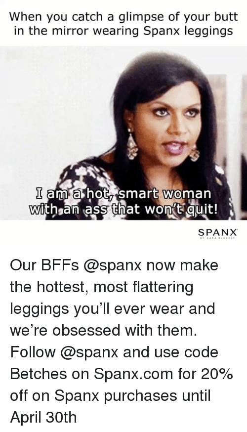 Ass, Butt, and Leggings: When you catch a glimpse of your butt  in the mirror wearing Spanx leggings  am a hot Smart Woman  With an ass that wont quit!  SPANX Our BFFs @spanx now make the hottest, most flattering leggings you'll ever wear and we're obsessed with them. Follow @spanx and use code Betches on Spanx.com for 20% off on Spanx purchases until April 30th