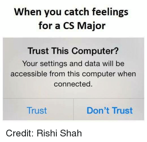 Memes, Computer, and Connected: When you catch feelings  for a CS Major  Trust This Computer?  Your settings and data will be  accessible from this computer when  connected  Trust  Don't Trust Credit: Rishi Shah