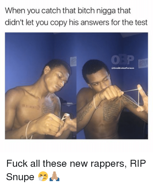 Memes, 🤖, and Rip: When you catch that bitch nigga that  didn't let you copy his answers for the test Fuck all these new rappers, RIP Snupe 🤧🙏🏽