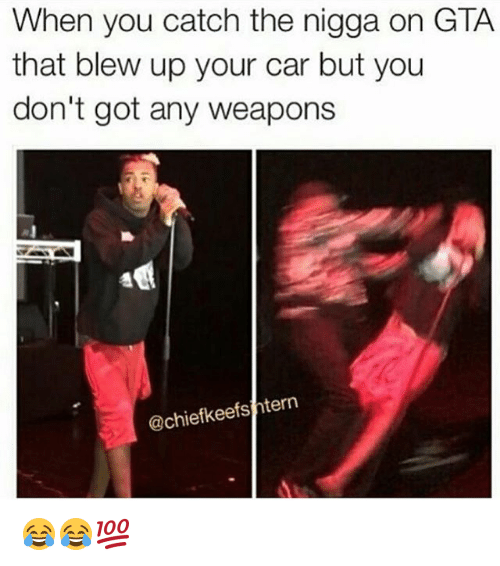Memes, 🤖, and Gta: When you catch the nigga on GTA  that blew up your car but you  don't got any weapons  @chiefkeefsihtern 😂😂💯