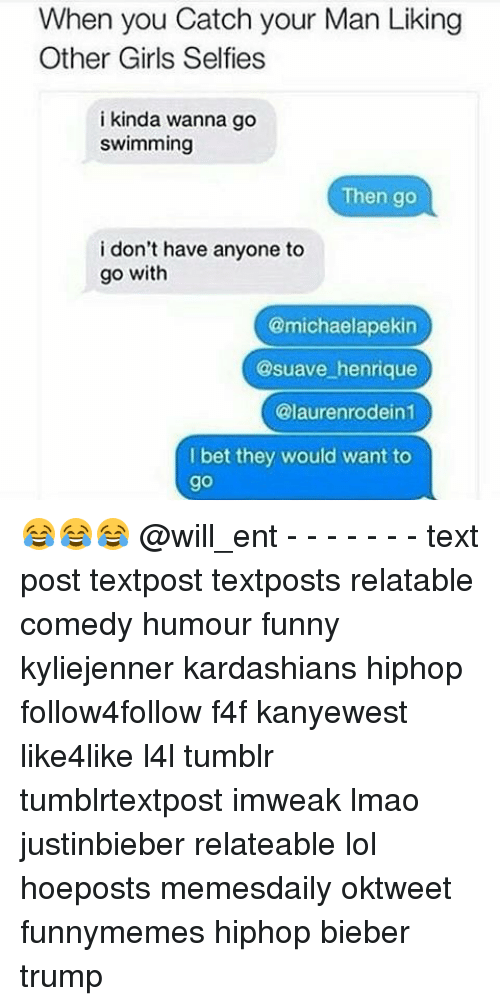 Kardashians, Memes, and Kardashian: When you Catch your Man Liking  Other Girls Selfies  i kinda wanna go  swimming  Then go  i don't have anyone to  go with  @michaelapekin  @suave henrique  @laurenrodein1  bet they would want to 😂😂😂 @will_ent - - - - - - - text post textpost textposts relatable comedy humour funny kyliejenner kardashians hiphop follow4follow f4f kanyewest like4like l4l tumblr tumblrtextpost imweak lmao justinbieber relateable lol hoeposts memesdaily oktweet funnymemes hiphop bieber trump