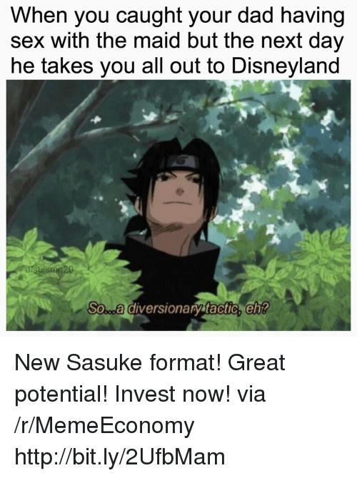 sasuke: When you caught your dad having  sex with the maid but the next day  he takes you all out to Disneyland  uismn20  So...a diversionary tactic,eh New Sasuke format! Great potential! Invest now! via /r/MemeEconomy http://bit.ly/2UfbMam