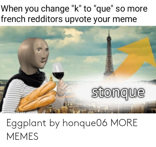 "Upvote: When you change ""k"" to ""que"" so more  french redditors upvote your meme  stonque Eggplant by honque06 MORE MEMES"