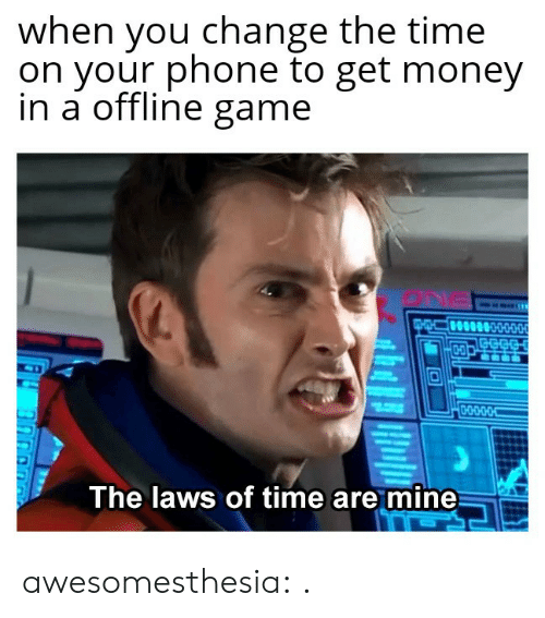 Get Money: when you change the time  on your phone to get money  in a offline game  The laws of time are mine awesomesthesia:  .
