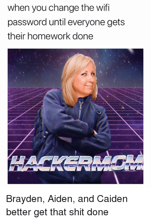 Memes, Shit, and Wifi: when you change the wifi  password until everyone gets  their homework done  @dabmom Brayden, Aiden, and Caiden better get that shit done