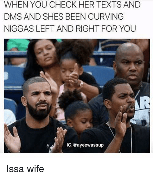 Wife, Texts, and Been: WHEN YOU CHECK HER TEXTS AND  DMS AND SHES BEEN CURVING  NIGGAS LEFT AND RIGHT FOR YOU  IG:@ayeewassup Issa wife
