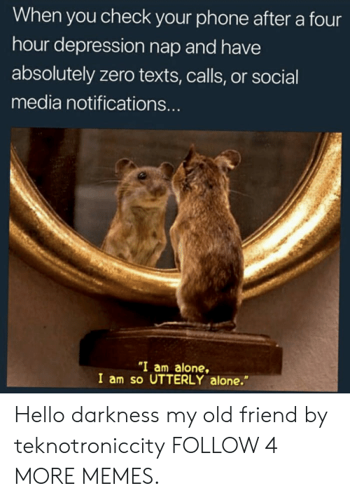 "Hello Darkness, My Old Friend: When you check your phone after a four  hour depression nap and have  absolutely zero texts, calls, or social  media notifications...  ""I am alone,  I am so UTTERLY alone."" Hello darkness my old friend by teknotroniccity FOLLOW 4 MORE MEMES."
