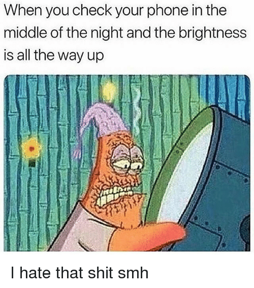 Funny, Phone, and Shit: When you check your phone in the  middle of the night and the brightness  is all the way up I hate that shit smh