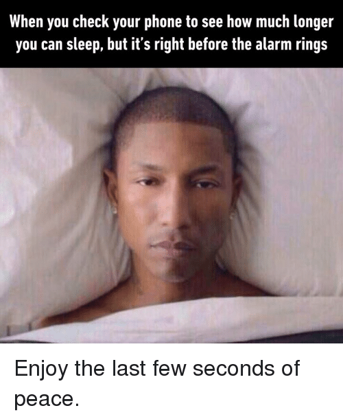 Of Peace: When you check your phone to see how much longer  you can sleep, but its right before the alarm rings Enjoy the last few seconds of peace.