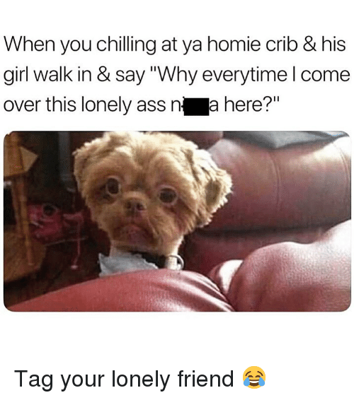 """Ass, Come Over, and Homie: When you chilling at ya homie crib & his  girl walk in & say """"Why everytime l come  over this lonely ass n a here?"""" Tag your lonely friend 😂"""