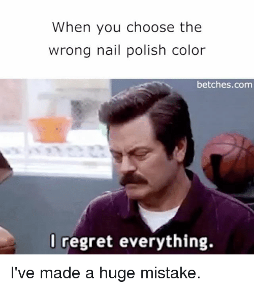 Regret, Girl Memes, and Com: When you choose the  wrong nail polish color  betches.com  regret everything. I've made a huge mistake.