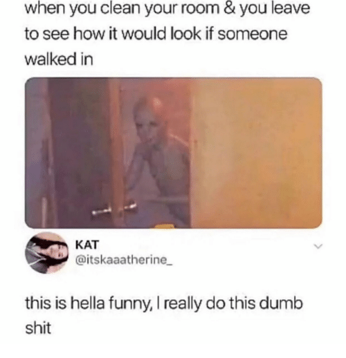 Hella Funny: when you clean your room & you leave  to see how it would look if someone  walked in  KAT  @itskaaatherine  this is hella funny, I really do this dumb  shit
