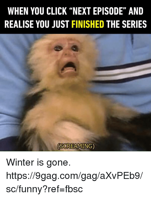 """gagging: WHEN YOU CLICK """"NEXT EPISODE"""" AND  REALISE YOU JUST FINISHED THE SERIES  SCREAMING) Winter is gone.  https://9gag.com/gag/aXvPEb9/sc/funny?ref=fbsc"""